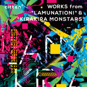 "cittan* WORKS from ""LAMUNATION!"" & ""KIRAKIRA MONSTARS"""